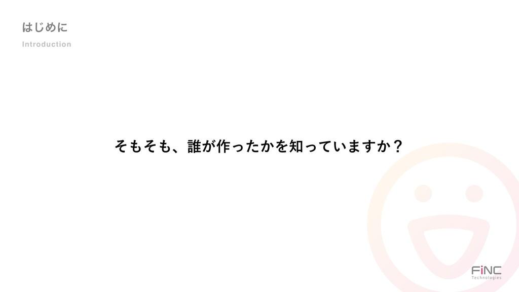 ͡Ίʹ Introduction ͦͦɺ୭͕࡞͔ͬͨΛ͍ͬͯ·͔͢ʁ