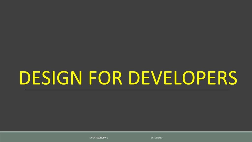 DESIGN FOR DEVELOPERS LINDA IKECHUKWU @_MsLinda