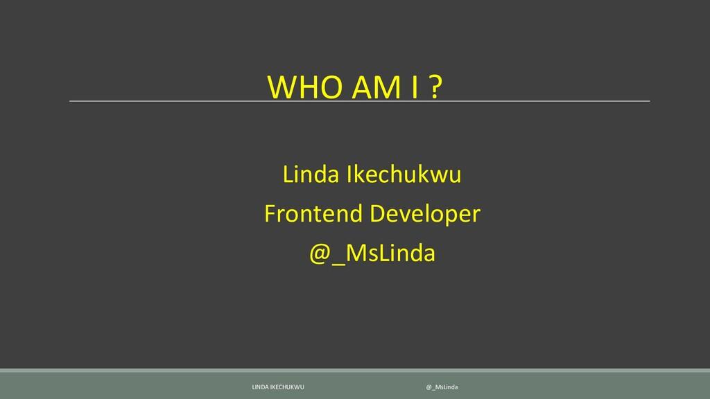 WHO AM I ? Linda Ikechukwu Frontend Developer @...