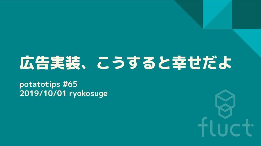 広告実装、こうすると幸せだよ potatotips #65 2019/10/01 ryokos...