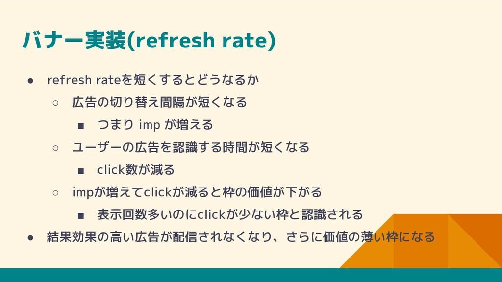 バナー実装(refresh rate) ● refresh rateを短くするとどうなるか ○...