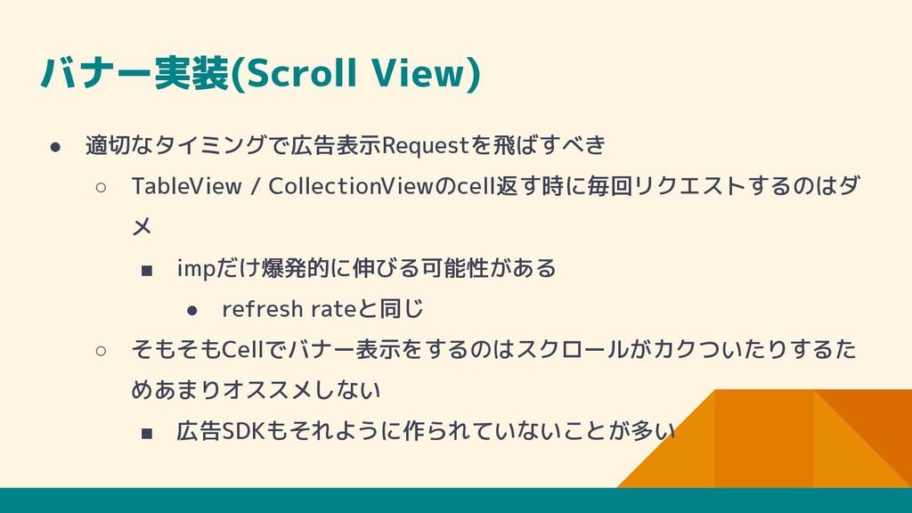 バナー実装(Scroll View) ● 適切なタイミングで広告表示Requestを飛ばすべき...