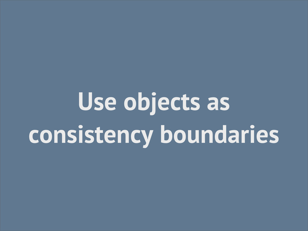 Use objects as consistency boundaries