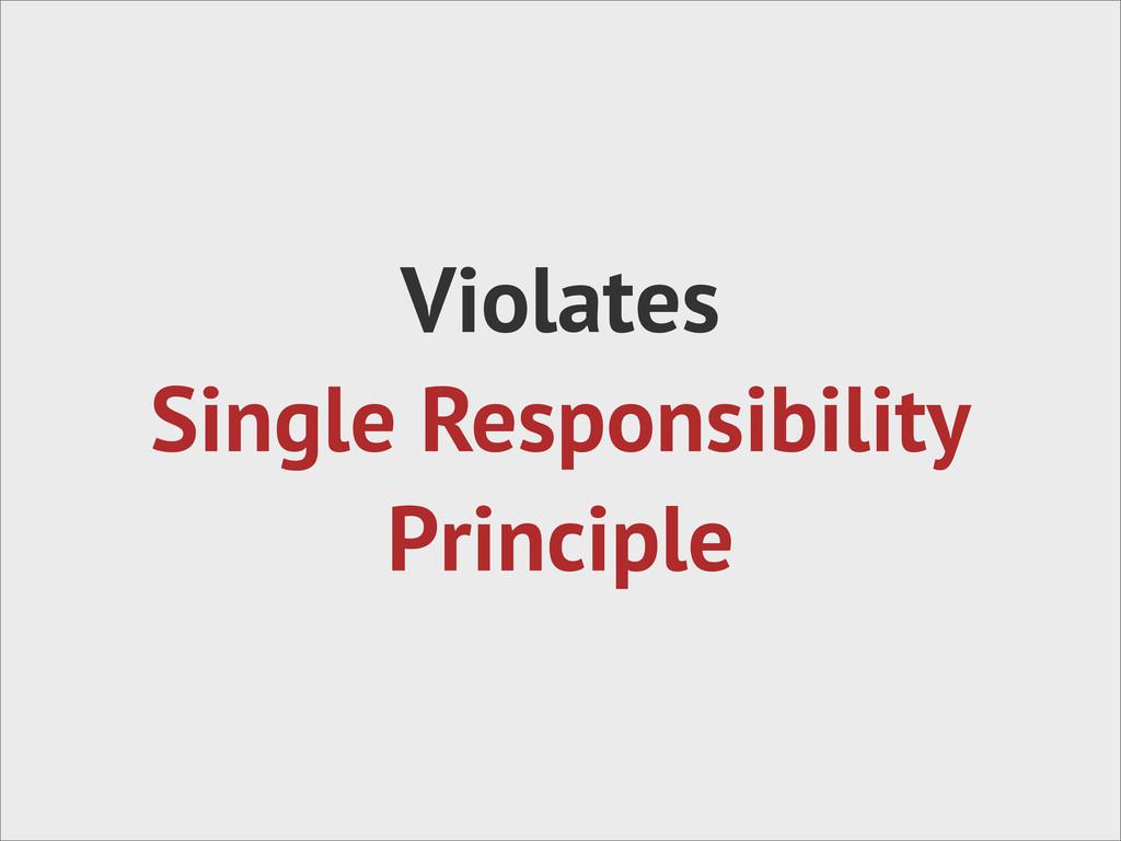Violates Single Responsibility Principle