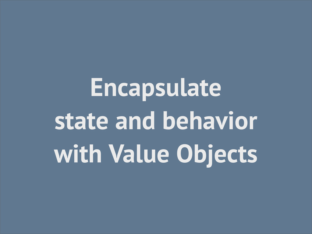 Encapsulate state and behavior with Value Objec...