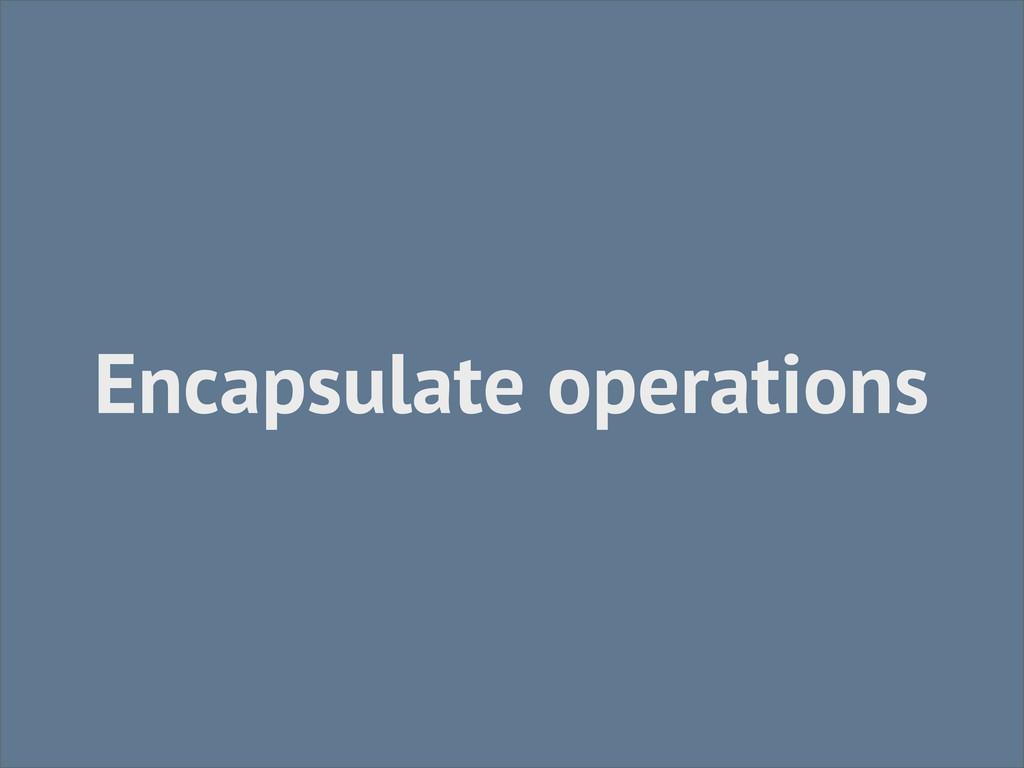 Encapsulate operations