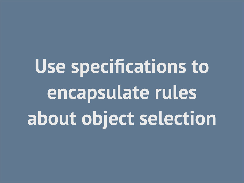 Use specifications to encapsulate rules about ob...
