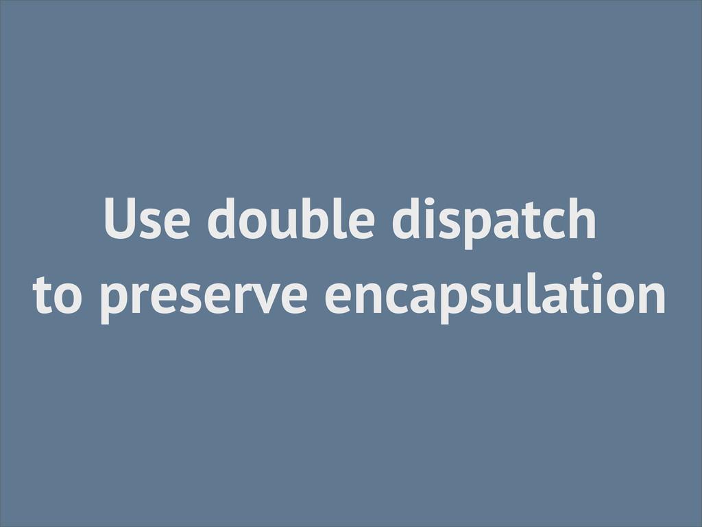 Use double dispatch to preserve encapsulation