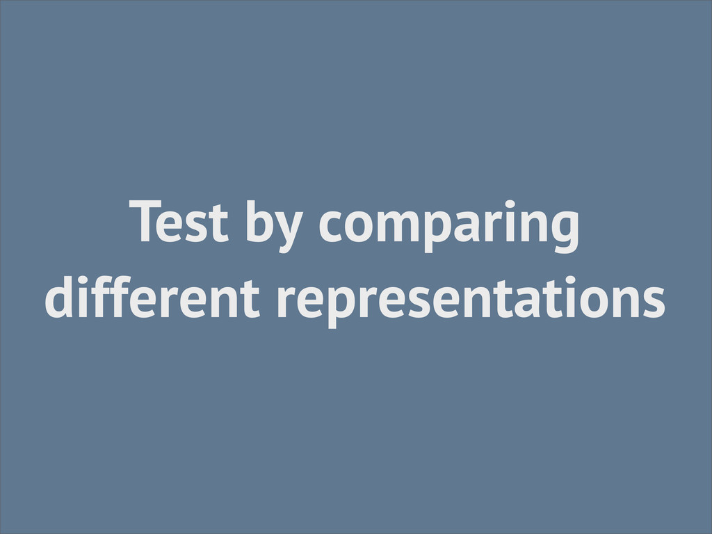 Test by comparing different representations