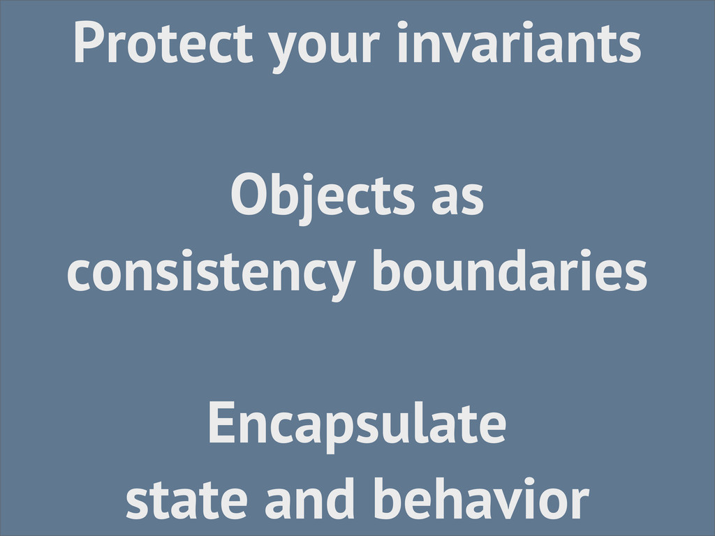 Protect your invariants Objects as consistency ...