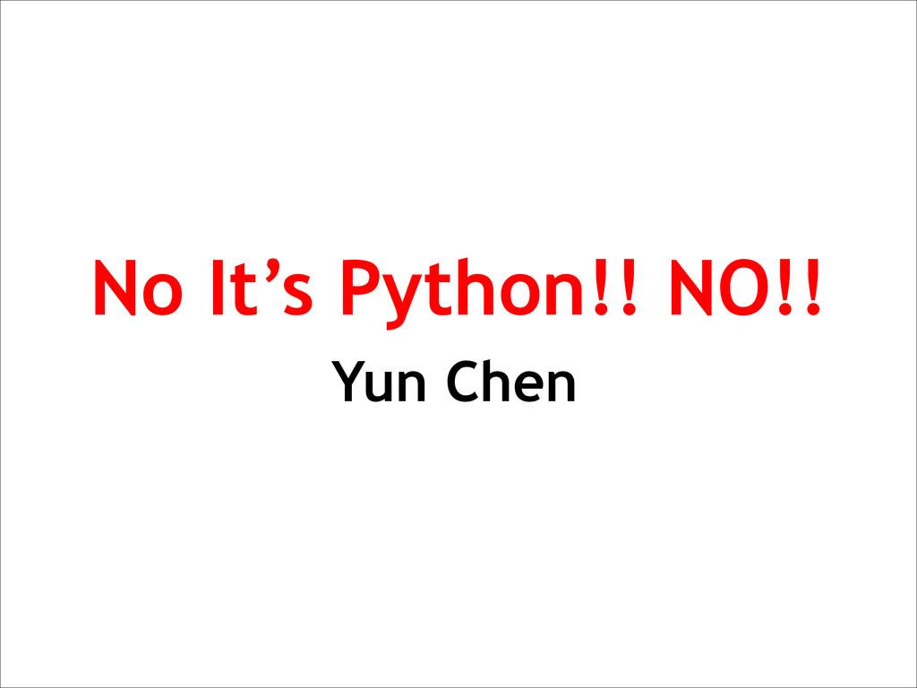 No It's Python!! NO!! Yun Chen