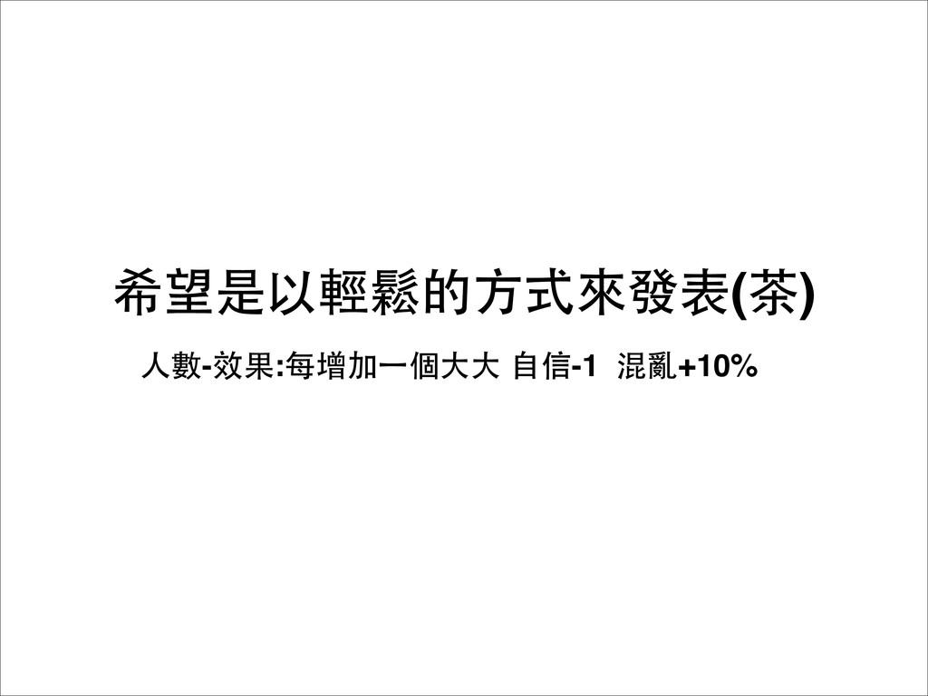希望是以輕鬆的⽅方式來發表(茶) ⼈人數-效果:每增加⼀一個⼤大⼤大 ⾃自信-1 混亂+10%