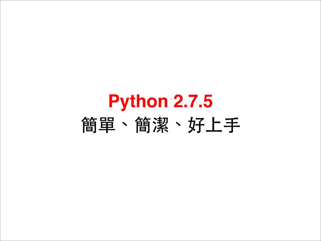 Python 2.7.5 簡單、簡潔、好上⼿手