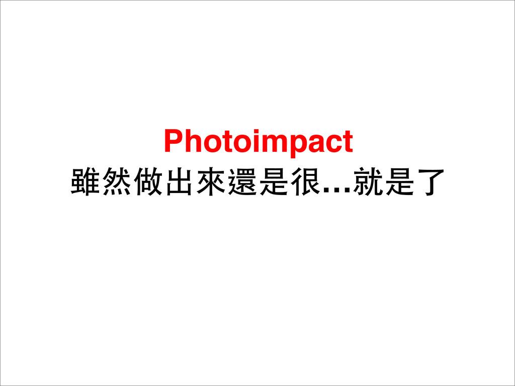 Photoimpact 雖然做出來還是很…就是了