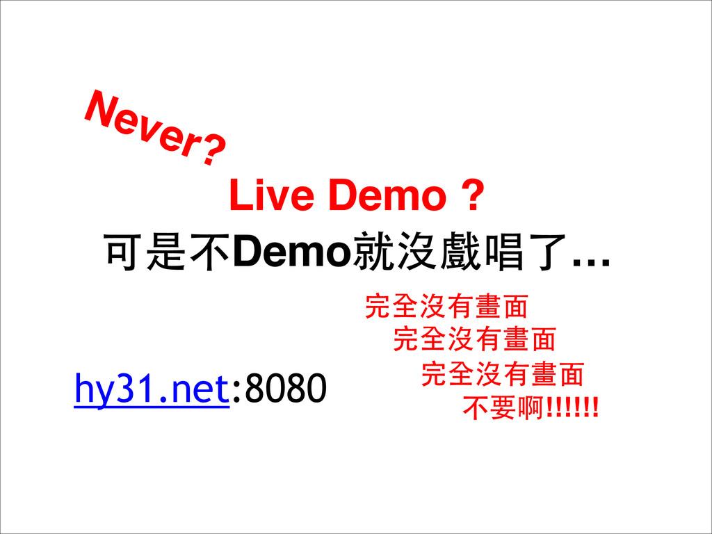 Live Demo ? 可是不Demo就沒戲唱了… Never? 完全沒有畫⾯面 完全沒有畫⾯...
