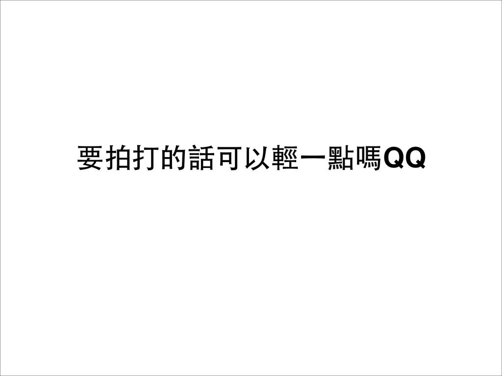 要拍打的話可以輕⼀一點嗎QQ