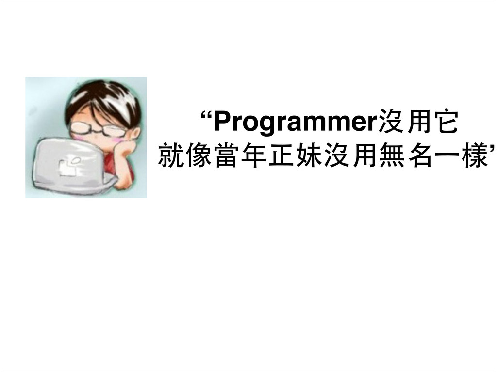 """Programmer沒⽤用它 就像當年正妹沒⽤用無名⼀一樣"""