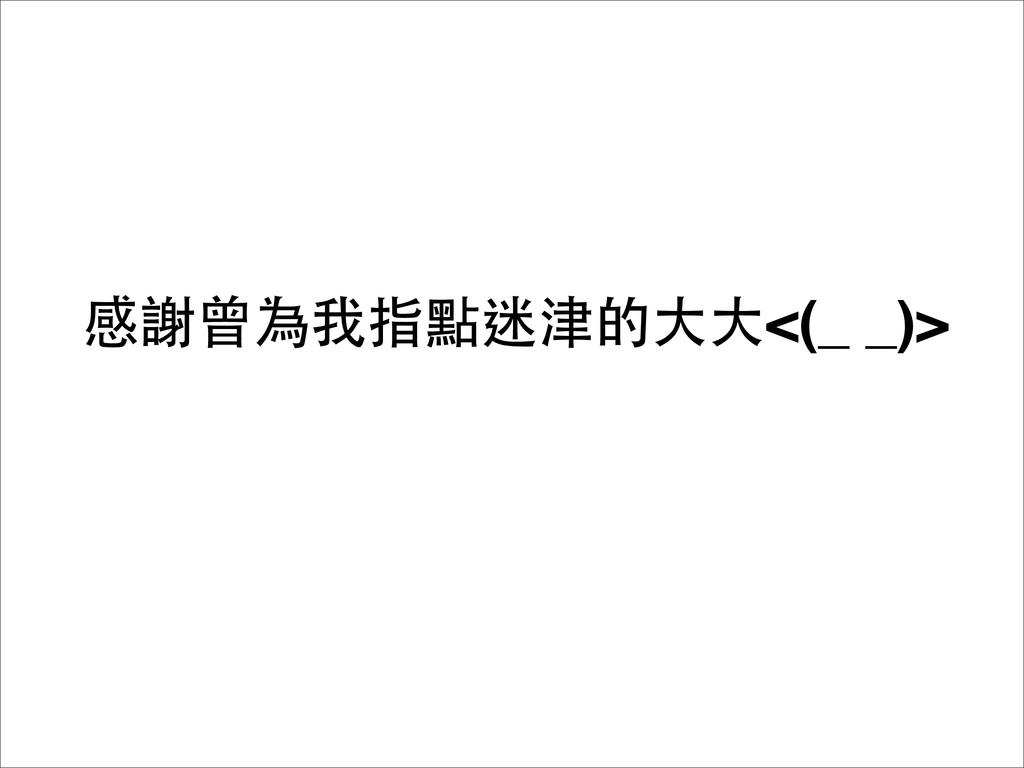 感謝曾為我指點迷津的⼤大⼤大<(_ _)>