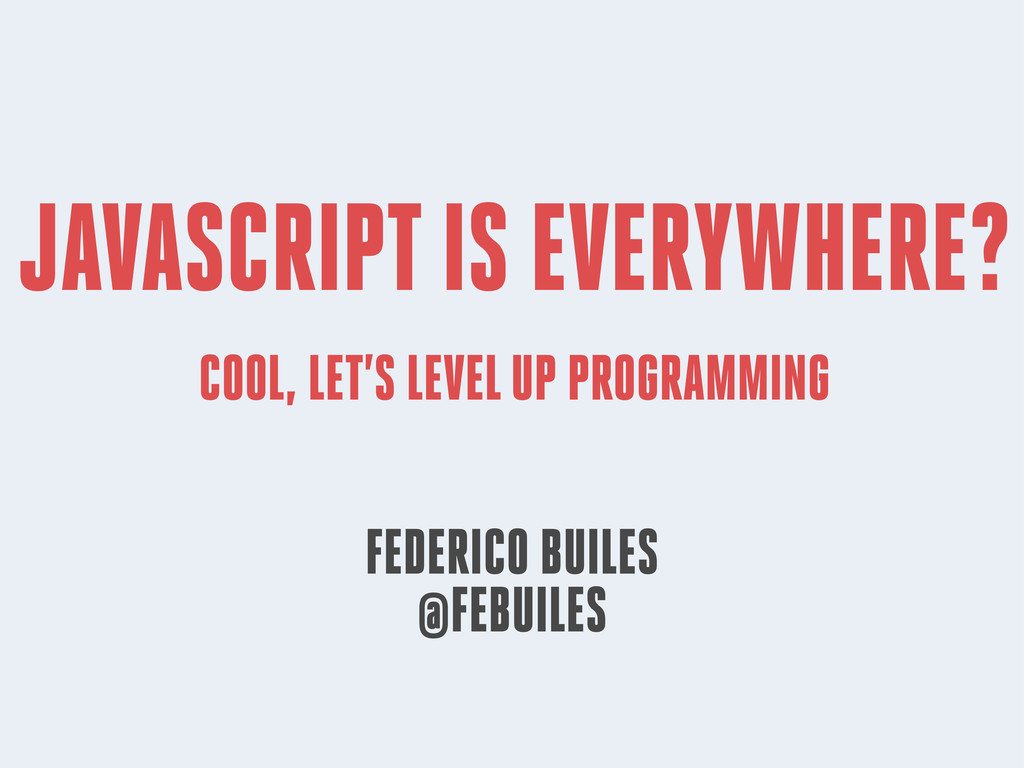 JAVASCRIPT IS EVERYWHERE? COOL, LET'S LEVEL UP ...