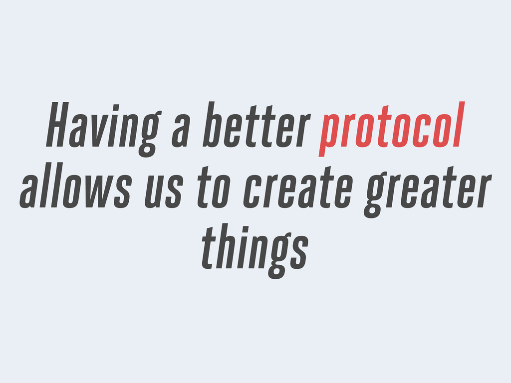 Having a better protocol allows us to create gr...