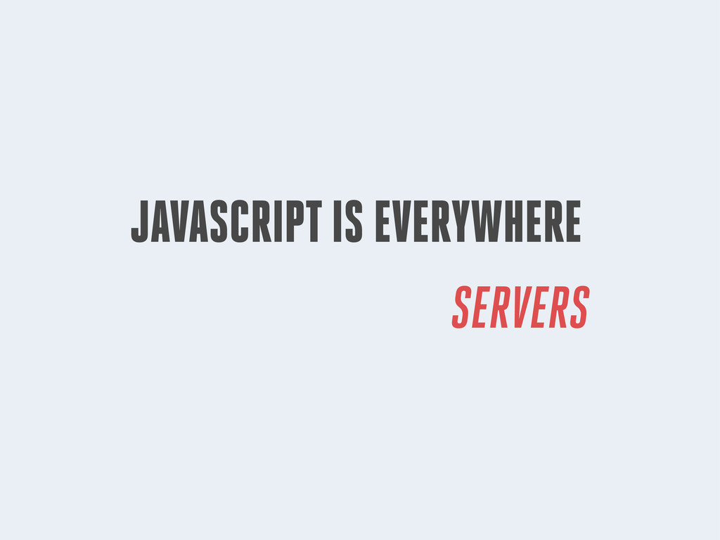 JAVASCRIPT IS EVERYWHERE SERVERS