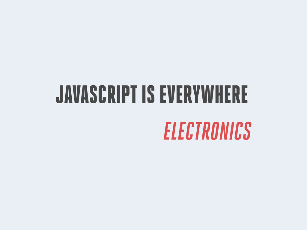JAVASCRIPT IS EVERYWHERE ELECTRONICS