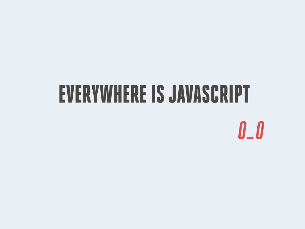 EVERYWHERE IS JAVASCRIPT 0_0