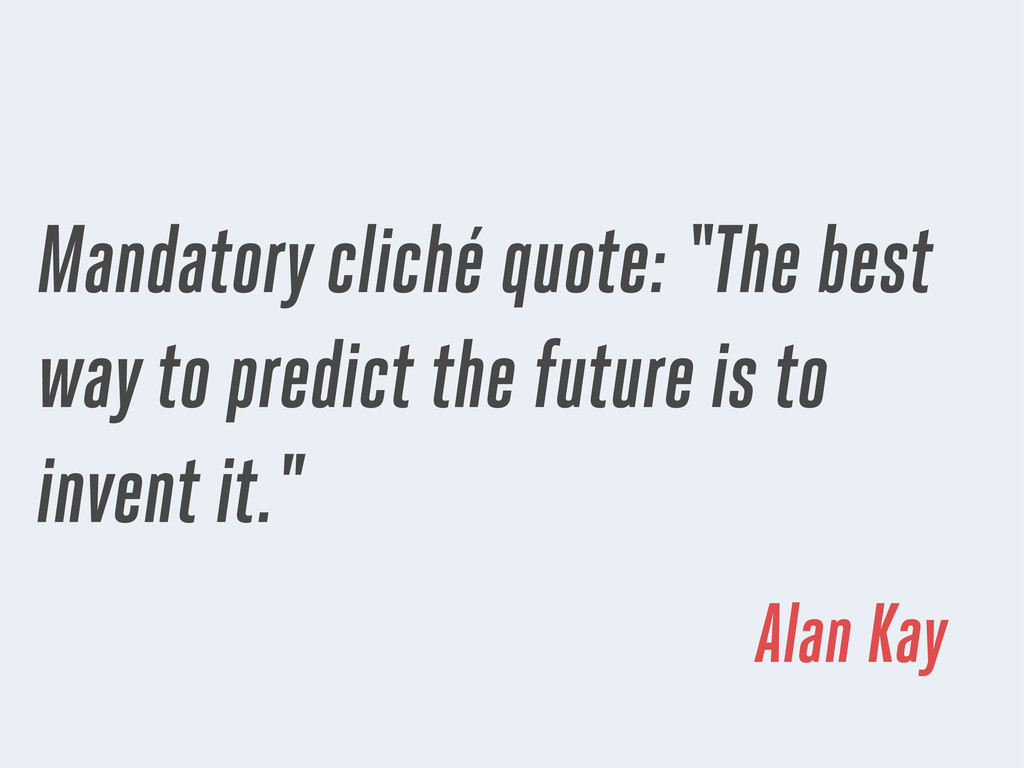 "Mandatory cliché quote: ""The best way to predic..."