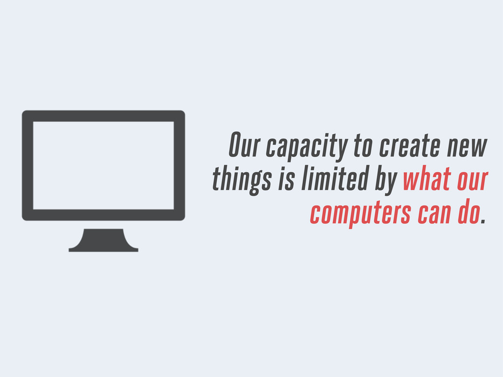 Our capacity to create new things is limited by...