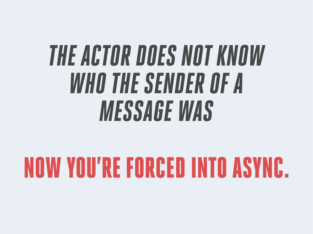 NOW YOU'RE FORCED INTO ASYNC. THE ACTOR DOES NO...