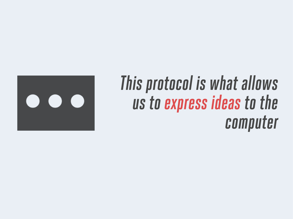This protocol is what allows us to express idea...
