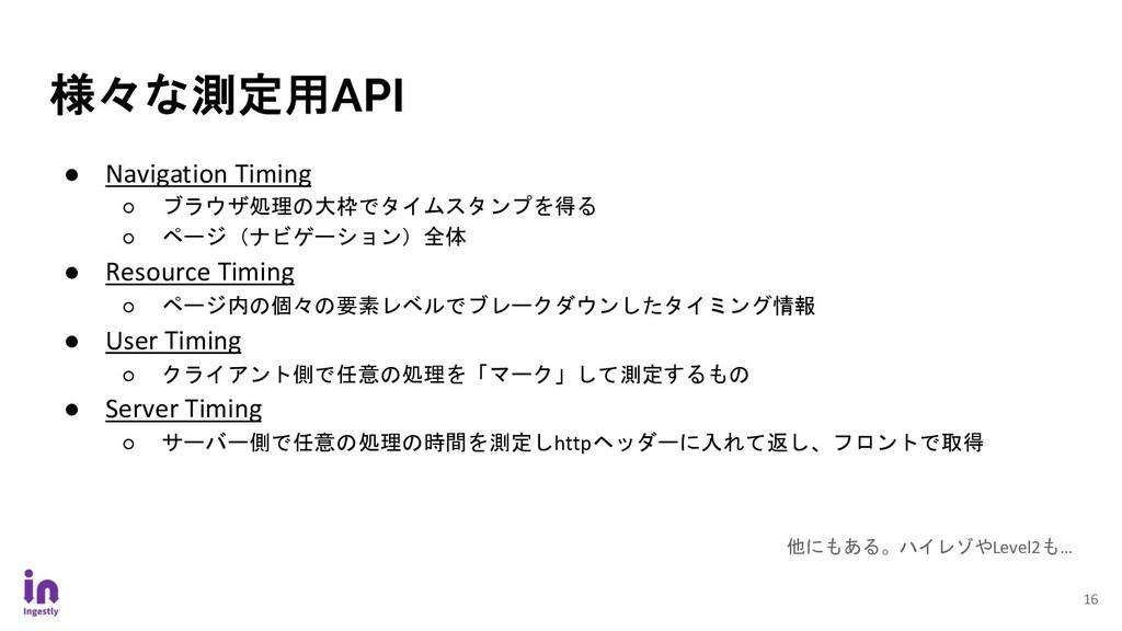 16 様々な測定用API ● Navigation Timing ○ ブラウザ処理の大枠でタイ...