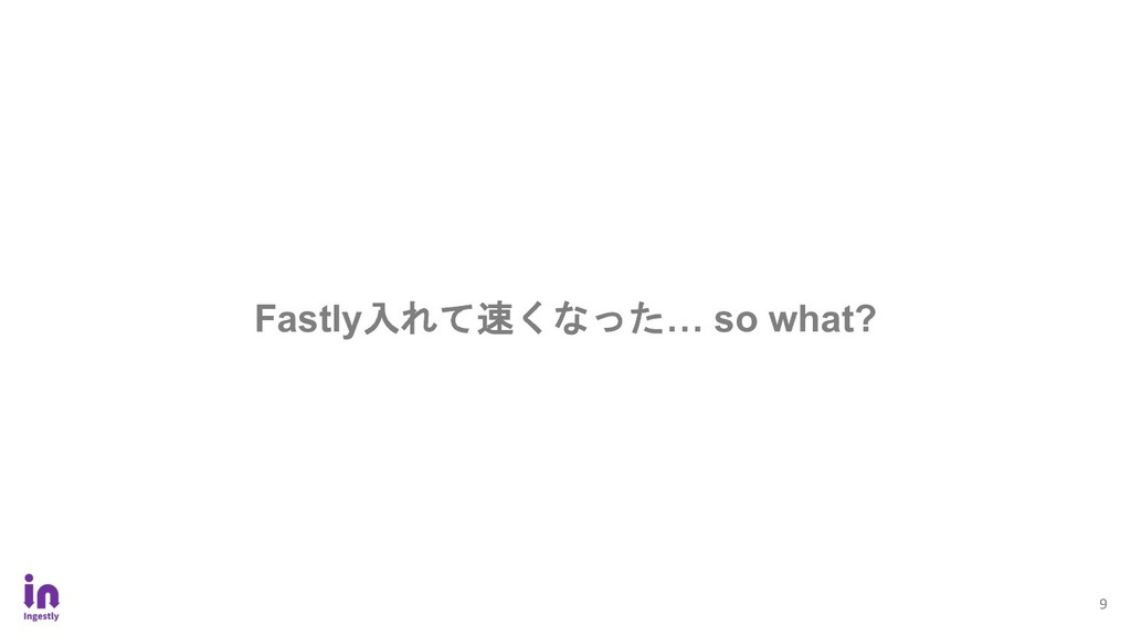 9 Fastly入れて速くなった… so what?
