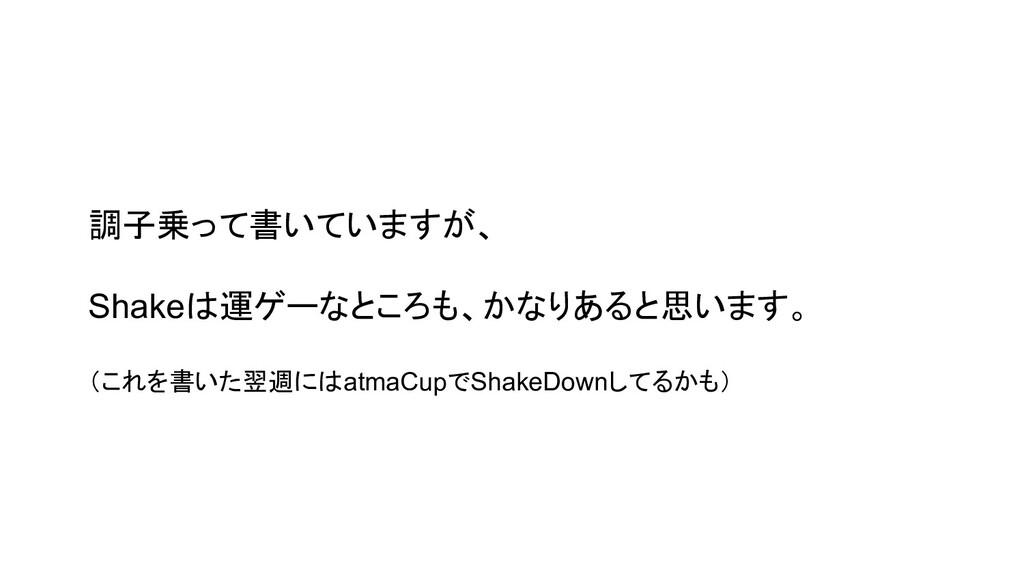 調子乗って書いていますが、 Shakeは運ゲーなところも、かなりあると思います。 (これを書い...