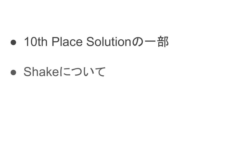 ● 10th Place Solutionの一部 ● Shakeについて