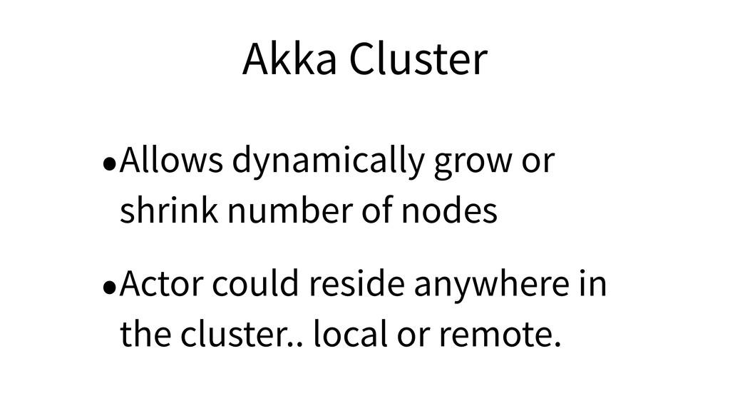 Akka Cluster •Allows dynamically grow or shrink...
