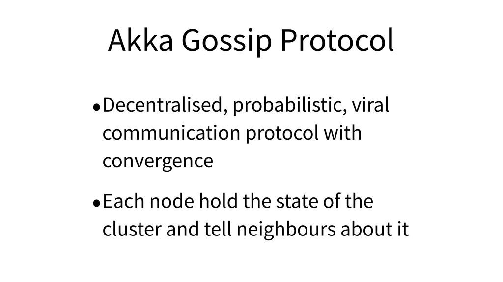 Akka Gossip Protocol •Decentralised, probabilis...