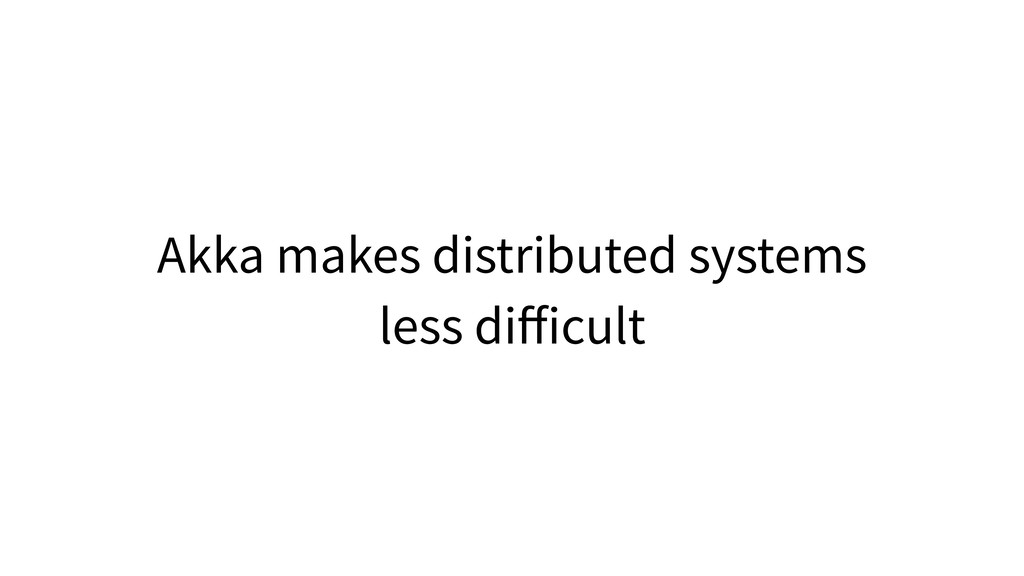 Akka makes distributed systems less difficult