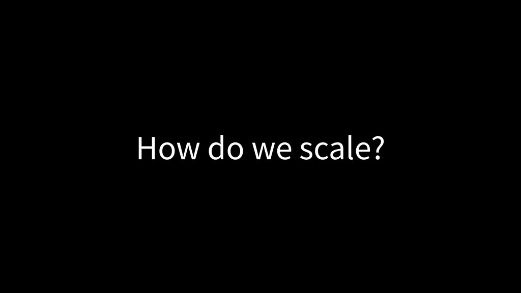 How do we scale?