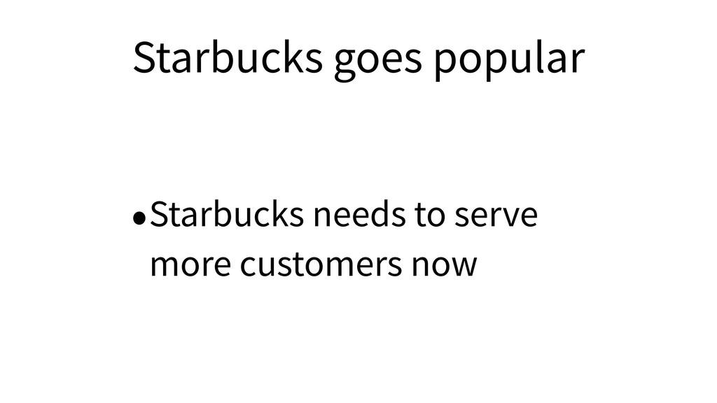 Starbucks goes popular •Starbucks needs to serv...
