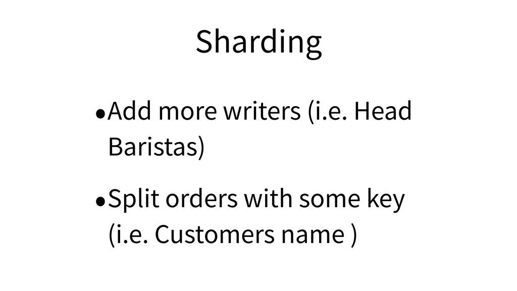 Sharding •Add more writers (i.e. Head Baristas)...