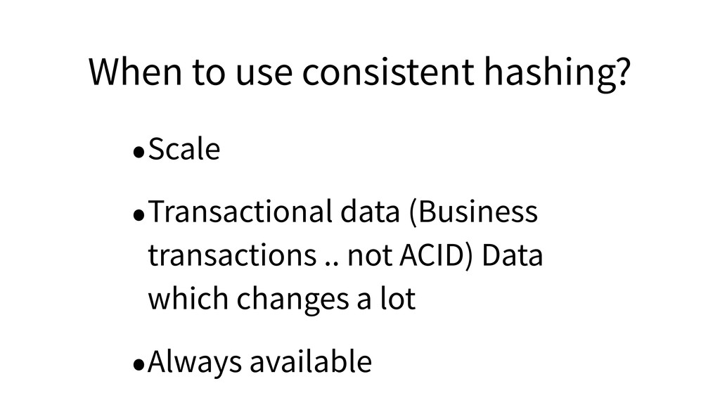 When to use consistent hashing? •Scale •Transac...