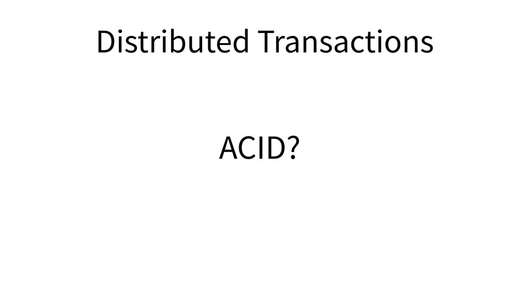 ACID? Distributed Transactions