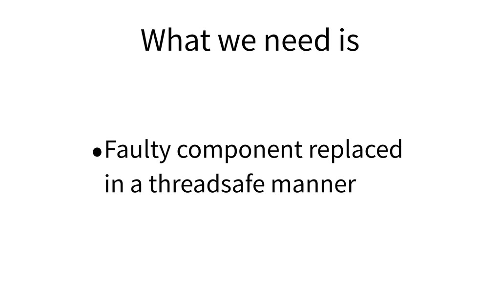 What we need is •Faulty component replaced in a...