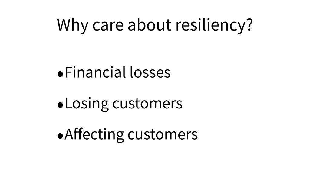 Why care about resiliency? •Financial losses •L...