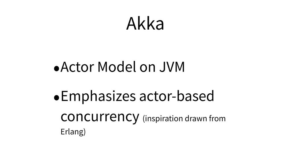 Akka •Actor Model on JVM •Emphasizes actor-base...