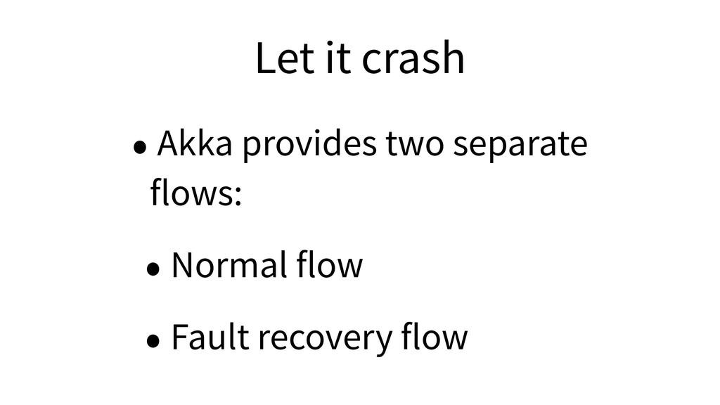 Let it crash • Akka provides two separate flows:...