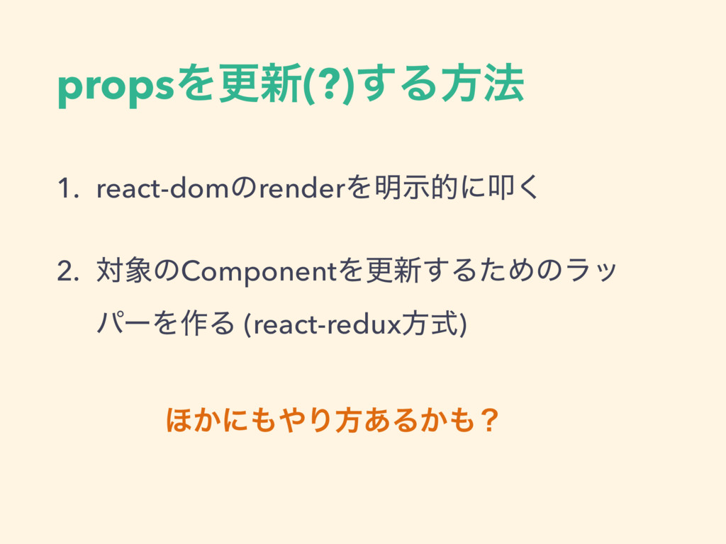 propsΛߋ৽(?)͢Δํ๏ 1. react-domͷrenderΛ໌ࣔతʹୟ͘ 2. ର...
