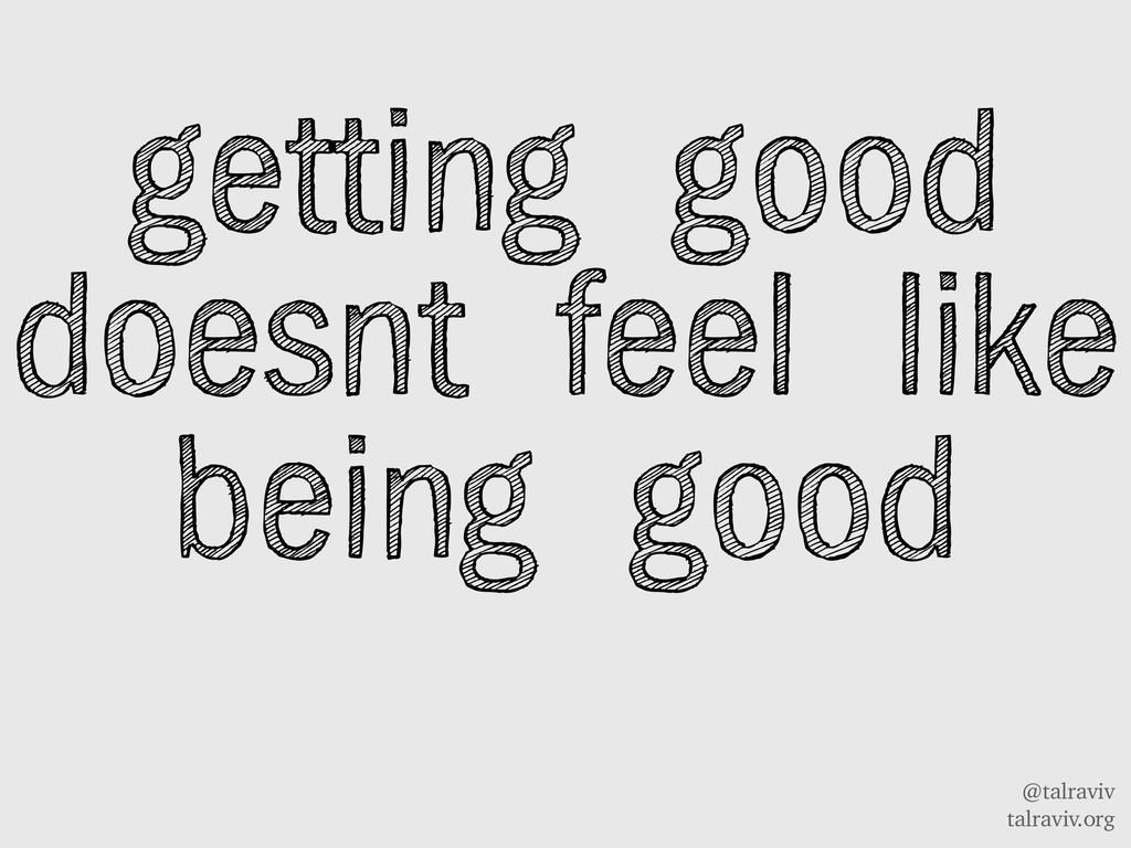 @talraviv talraviv.org getting good doesnt feel...
