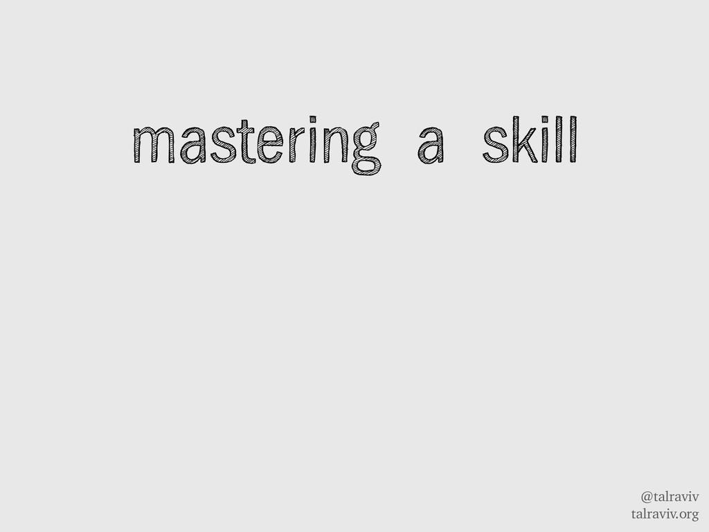 @talraviv talraviv.org mastering a skill